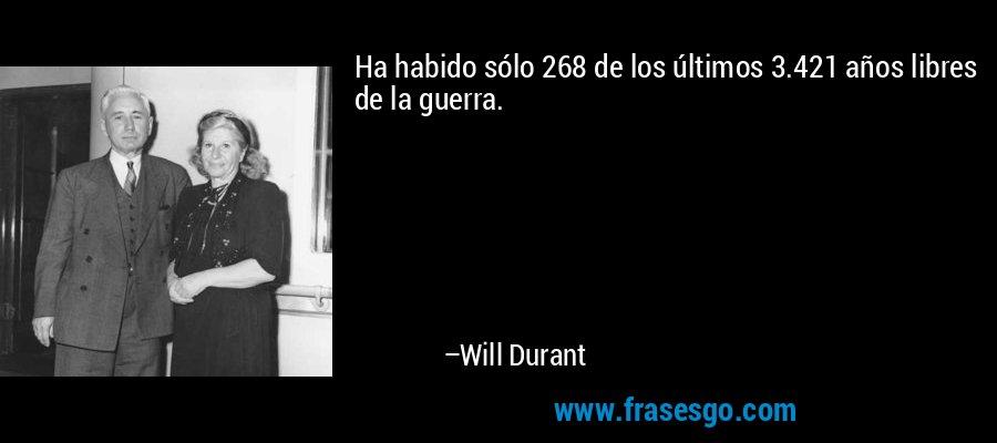 Ha habido sólo 268 de los últimos 3.421 años libres de la guerra. – Will Durant