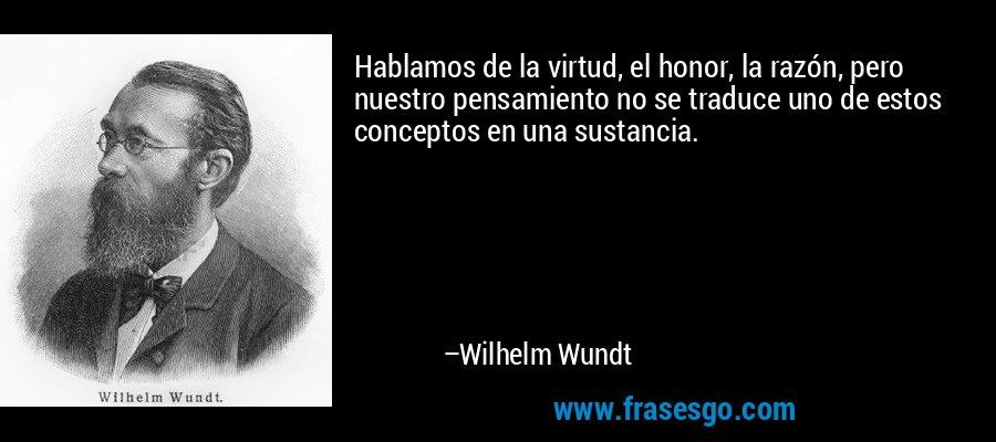 Hablamos de la virtud, el honor, la razón, pero nuestro pensamiento no se traduce uno de estos conceptos en una sustancia. – Wilhelm Wundt