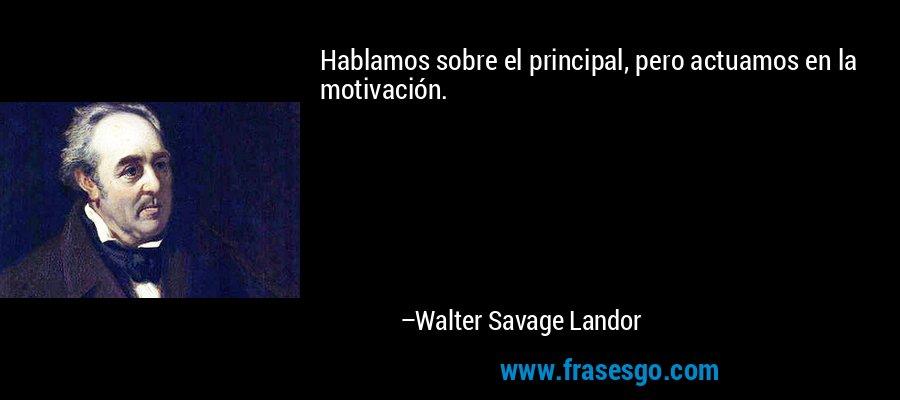 Hablamos sobre el principal, pero actuamos en la motivación. – Walter Savage Landor