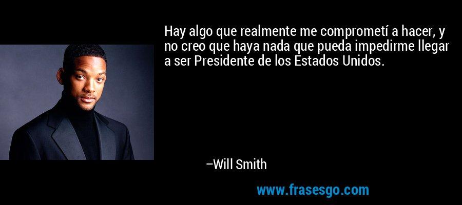 Hay algo que realmente me comprometí a hacer, y no creo que haya nada que pueda impedirme llegar a ser Presidente de los Estados Unidos. – Will Smith