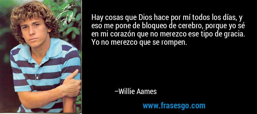 Hay cosas que Dios hace por mí todos los días, y eso me pone de bloqueo de cerebro, porque yo sé en mi corazón que no merezco ese tipo de gracia. Yo no merezco que se rompen. – Willie Aames