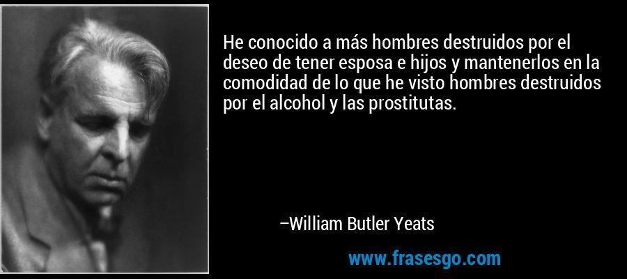 He conocido a más hombres destruidos por el deseo de tener esposa e hijos y mantenerlos en la comodidad de lo que he visto hombres destruidos por el alcohol y las prostitutas. – William Butler Yeats