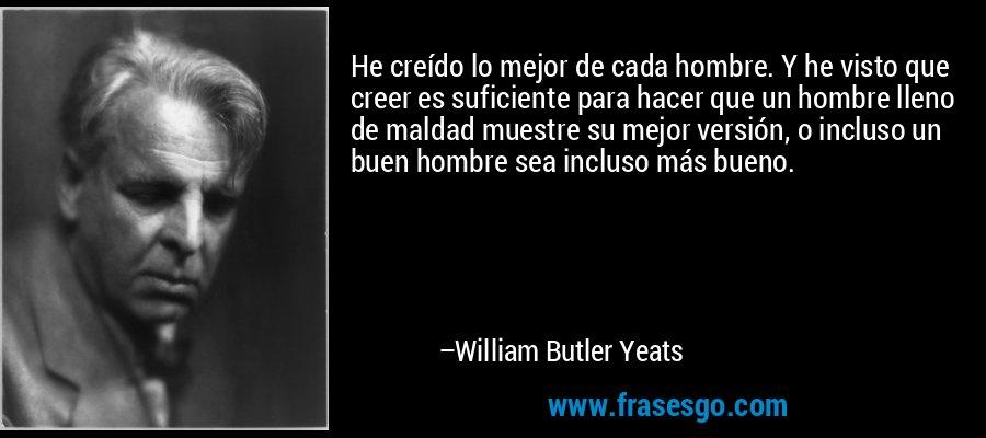 He creído lo mejor de cada hombre. Y he visto que creer es suficiente para hacer que un hombre lleno de maldad muestre su mejor versión, o incluso un buen hombre sea incluso más bueno. – William Butler Yeats