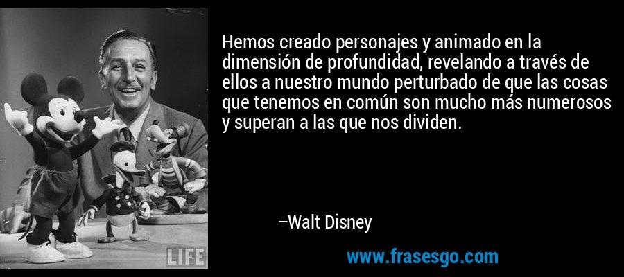 Hemos creado personajes y animado en la dimensión de profundidad, revelando a través de ellos a nuestro mundo perturbado de que las cosas que tenemos en común son mucho más numerosos y superan a las que nos dividen. – Walt Disney