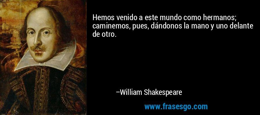 Hemos venido a este mundo como hermanos; caminemos, pues, dándonos la mano y uno delante de otro. – William Shakespeare