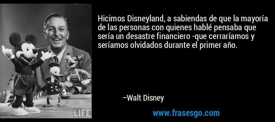 Hicimos Disneyland, a sabiendas de que la mayoría de las personas con quienes hablé pensaba que sería un desastre financiero -que cerraríamos y seríamos olvidados durante el primer año. – Walt Disney