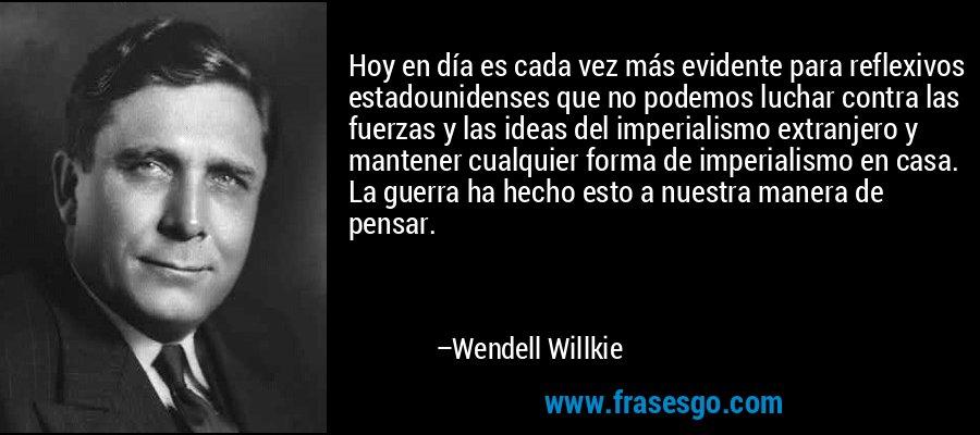 Hoy en día es cada vez más evidente para reflexivos estadounidenses que no podemos luchar contra las fuerzas y las ideas del imperialismo extranjero y mantener cualquier forma de imperialismo en casa. La guerra ha hecho esto a nuestra manera de pensar. – Wendell Willkie