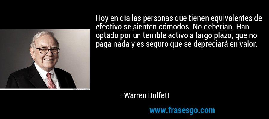 Hoy en día las personas que tienen equivalentes de efectivo se sienten cómodos. No deberían. Han optado por un terrible activo a largo plazo, que no paga nada y es seguro que se depreciará en valor. – Warren Buffett