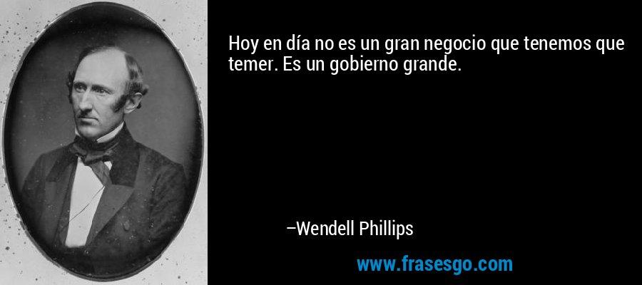 Hoy en día no es un gran negocio que tenemos que temer. Es un gobierno grande. – Wendell Phillips