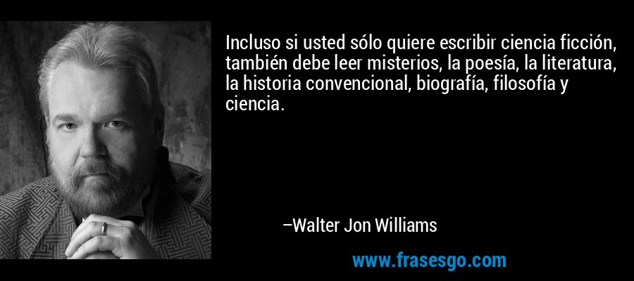 Incluso si usted sólo quiere escribir ciencia ficción, también debe leer misterios, la poesía, la literatura, la historia convencional, biografía, filosofía y ciencia. – Walter Jon Williams