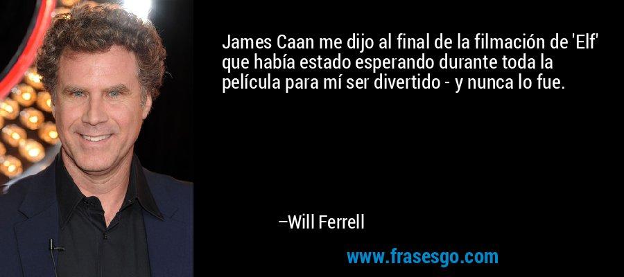 James Caan me dijo al final de la filmación de 'Elf' que había estado esperando durante toda la película para mí ser divertido - y nunca lo fue. – Will Ferrell
