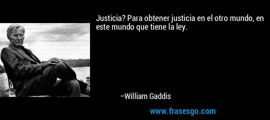 Justicia? Para obtener justicia en el otro mundo, en este mundo que tiene la ley. – William Gaddis