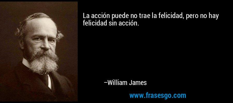 La acción puede no trae la felicidad, pero no hay felicidad sin acción. – William James