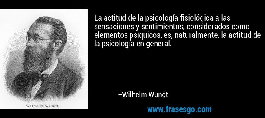 La actitud de la psicología fisiológica a las sensaciones y sentimientos, considerados como elementos psíquicos, es, naturalmente, la actitud de la psicología en general. – Wilhelm Wundt