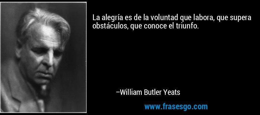 La alegría es de la voluntad que labora, que supera obstáculos, que conoce el triunfo. – William Butler Yeats