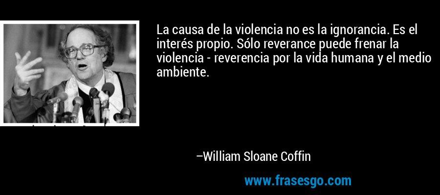 La causa de la violencia no es la ignorancia. Es el interés propio. Sólo reverance puede frenar la violencia - reverencia por la vida humana y el medio ambiente. – William Sloane Coffin