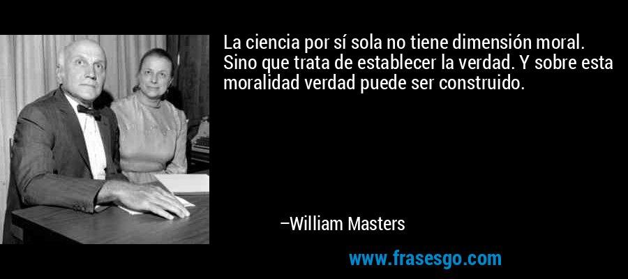 La ciencia por sí sola no tiene dimensión moral. Sino que trata de establecer la verdad. Y sobre esta moralidad verdad puede ser construido. – William Masters