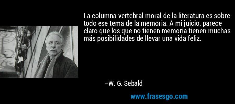 La columna vertebral moral de la literatura es sobre todo ese tema de la memoria. A mi juicio, parece claro que los que no tienen memoria tienen muchas más posibilidades de llevar una vida feliz. – W. G. Sebald