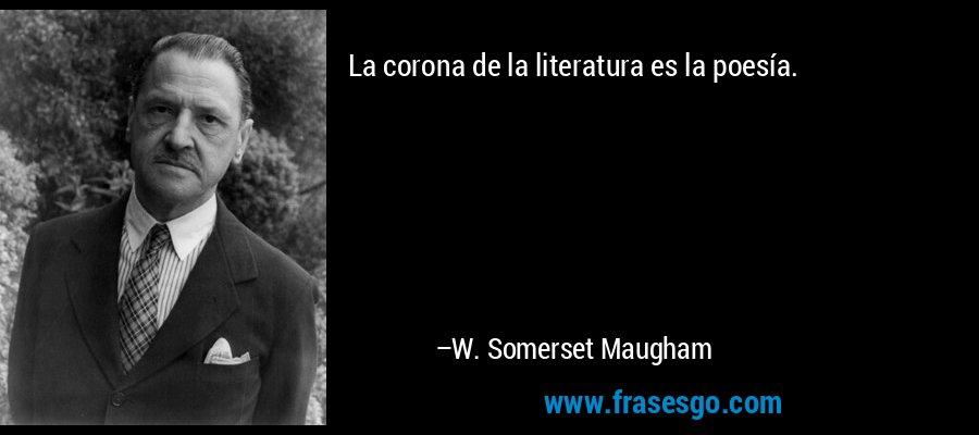La corona de la literatura es la poesía. – W. Somerset Maugham