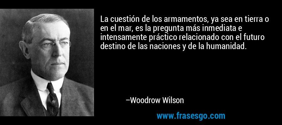 La cuestión de los armamentos, ya sea en tierra o en el mar, es la pregunta más inmediata e intensamente práctico relacionado con el futuro destino de las naciones y de la humanidad. – Woodrow Wilson