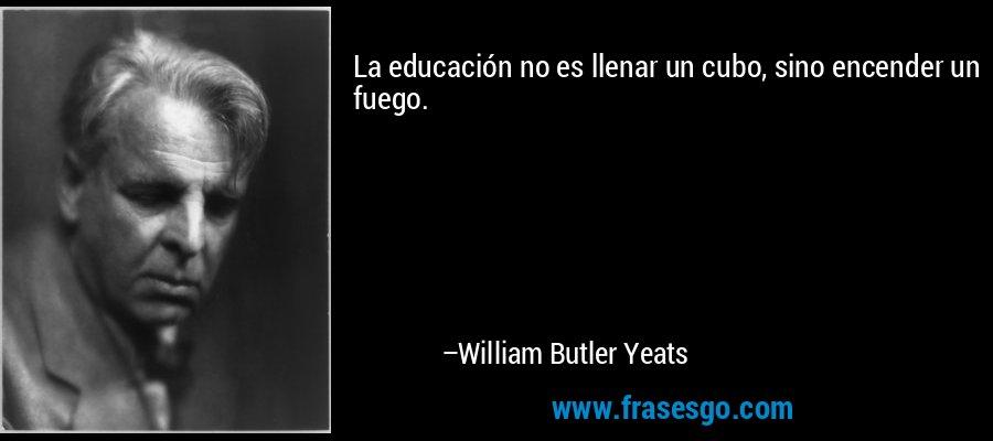 La educación no es llenar un cubo, sino encender un fuego. – William Butler Yeats