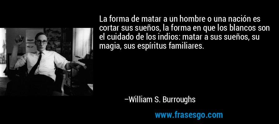 La forma de matar a un hombre o una nación es cortar sus sueños, la forma en que los blancos son el cuidado de los indios: matar a sus sueños, su magia, sus espíritus familiares. – William S. Burroughs