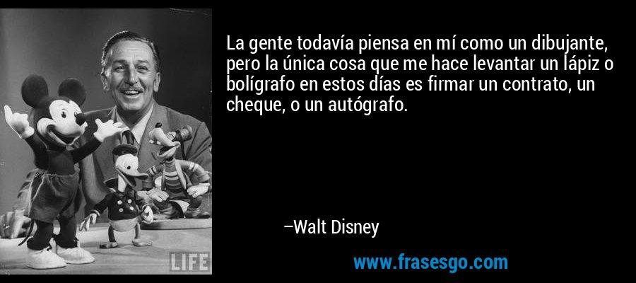 La gente todavía piensa en mí como un dibujante, pero la única cosa que me hace levantar un lápiz o bolígrafo en estos días es firmar un contrato, un cheque, o un autógrafo. – Walt Disney