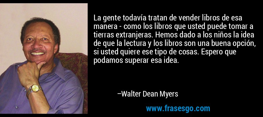 La gente todavía tratan de vender libros de esa manera - como los libros que usted puede tomar a tierras extranjeras. Hemos dado a los niños la idea de que la lectura y los libros son una buena opción, si usted quiere ese tipo de cosas. Espero que podamos superar esa idea. – Walter Dean Myers