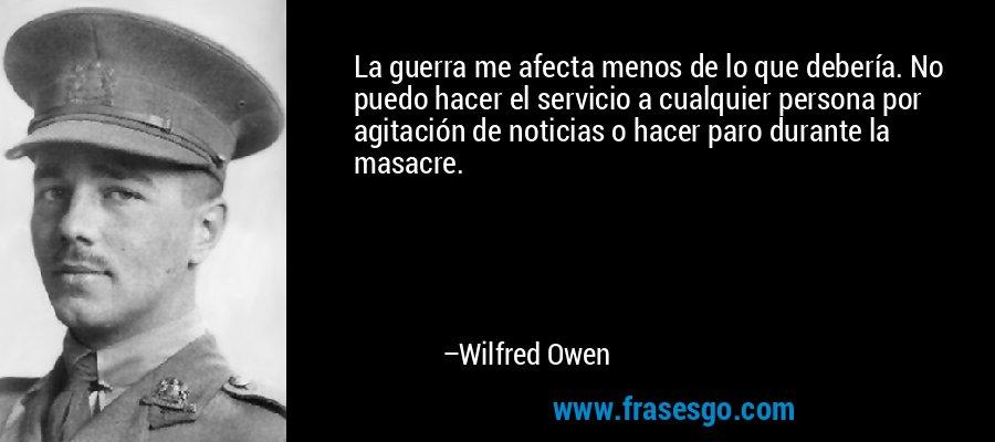 La guerra me afecta menos de lo que debería. No puedo hacer el servicio a cualquier persona por agitación de noticias o hacer paro durante la masacre. – Wilfred Owen