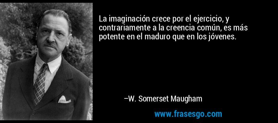 La imaginación crece por el ejercicio, y contrariamente a la creencia común, es más potente en el maduro que en los jóvenes. – W. Somerset Maugham