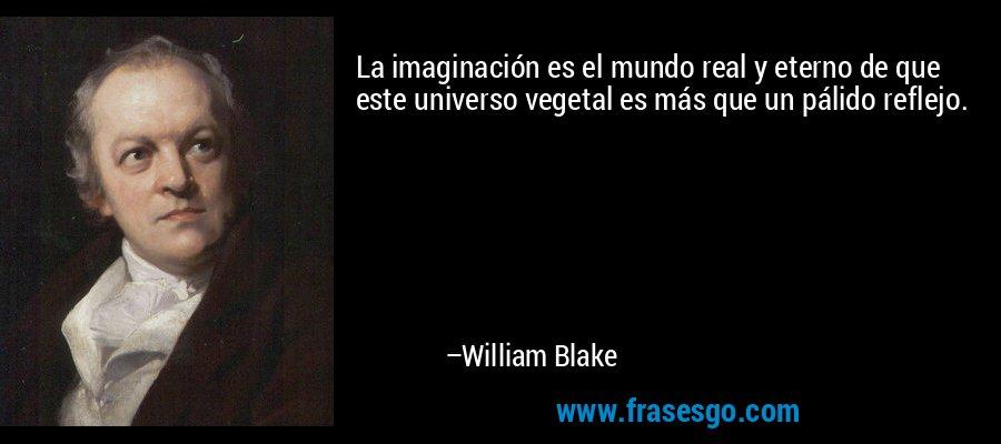 La imaginación es el mundo real y eterno de que este universo vegetal es más que un pálido reflejo. – William Blake