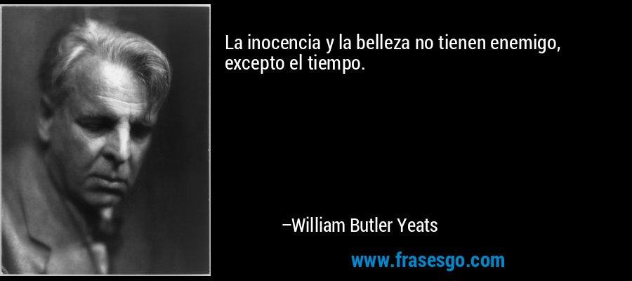 La inocencia y la belleza no tienen enemigo, excepto el tiempo. – William Butler Yeats