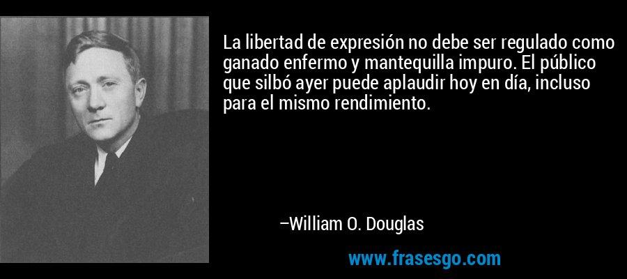 La libertad de expresión no debe ser regulado como ganado enfermo y mantequilla impuro. El público que silbó ayer puede aplaudir hoy en día, incluso para el mismo rendimiento. – William O. Douglas