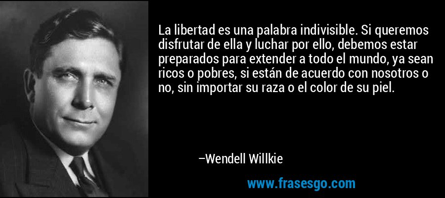 La libertad es una palabra indivisible. Si queremos disfrutar de ella y luchar por ello, debemos estar preparados para extender a todo el mundo, ya sean ricos o pobres, si están de acuerdo con nosotros o no, sin importar su raza o el color de su piel. – Wendell Willkie