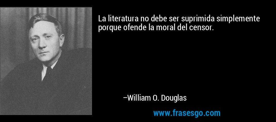 La literatura no debe ser suprimida simplemente porque ofende la moral del censor. – William O. Douglas