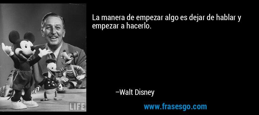 La manera de empezar algo es dejar de hablar y empezar a hacerlo. – Walt Disney