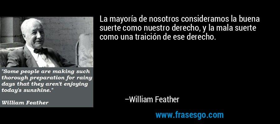 La mayoría de nosotros consideramos la buena suerte como nuestro derecho, y la mala suerte como una traición de ese derecho. – William Feather