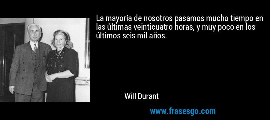 La mayoría de nosotros pasamos mucho tiempo en las últimas veinticuatro horas, y muy poco en los últimos seis mil años. – Will Durant