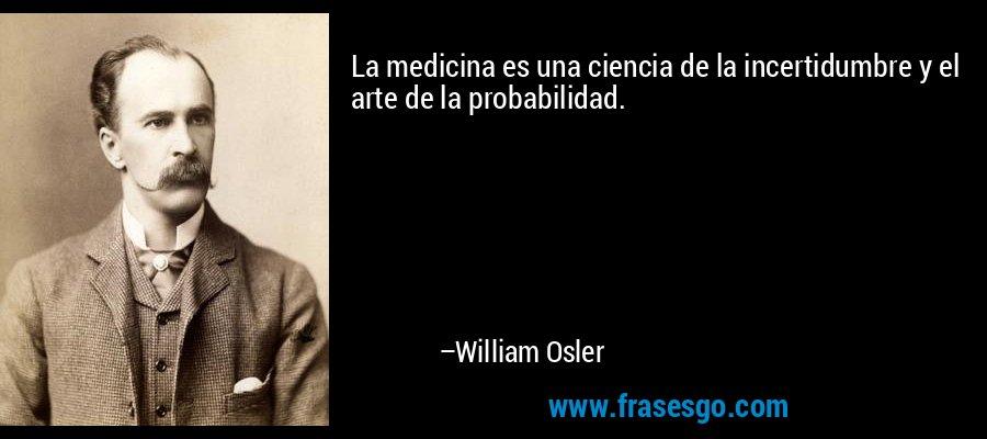 La medicina es una ciencia de la incertidumbre y el arte de la probabilidad. – William Osler