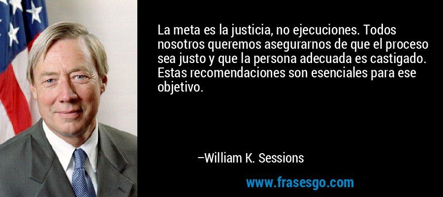 La meta es la justicia, no ejecuciones. Todos nosotros queremos asegurarnos de que el proceso sea justo y que la persona adecuada es castigado. Estas recomendaciones son esenciales para ese objetivo. – William K. Sessions