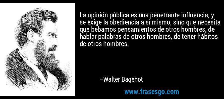 La opinión pública es una penetrante influencia, y se exige la obediencia a sí mismo, sino que necesita que bebamos pensamientos de otros hombres, de hablar palabras de otros hombres, de tener hábitos de otros hombres. – Walter Bagehot