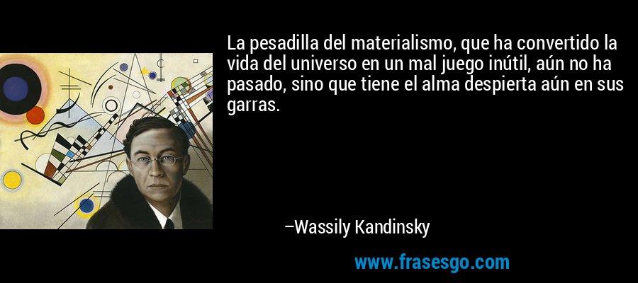 La pesadilla del materialismo, que ha convertido la vida del universo en un mal juego inútil, aún no ha pasado, sino que tiene el alma despierta aún en sus garras. – Wassily Kandinsky