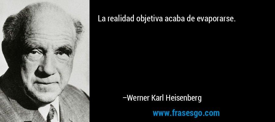 La realidad objetiva acaba de evaporarse. – Werner Karl Heisenberg