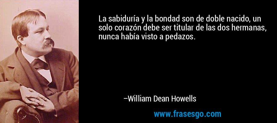 La sabiduría y la bondad son de doble nacido, un solo corazón debe ser titular de las dos hermanas, nunca había visto a pedazos. – William Dean Howells