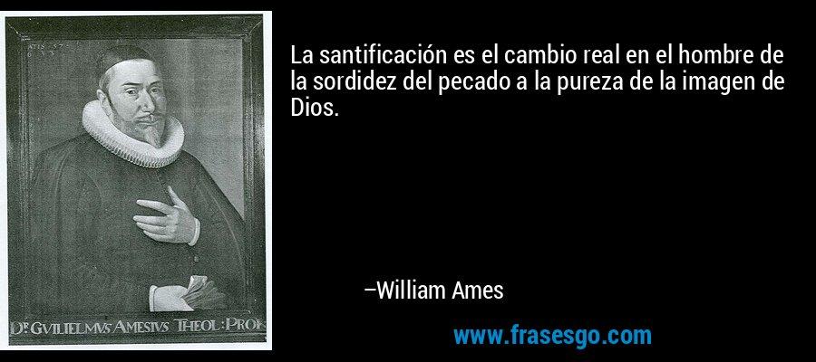 La santificación es el cambio real en el hombre de la sordidez del pecado a la pureza de la imagen de Dios. – William Ames