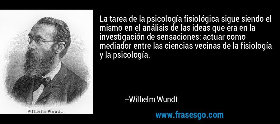 La tarea de la psicología fisiológica sigue siendo el mismo en el análisis de las ideas que era en la investigación de sensaciones: actuar como mediador entre las ciencias vecinas de la fisiología y la psicología. – Wilhelm Wundt