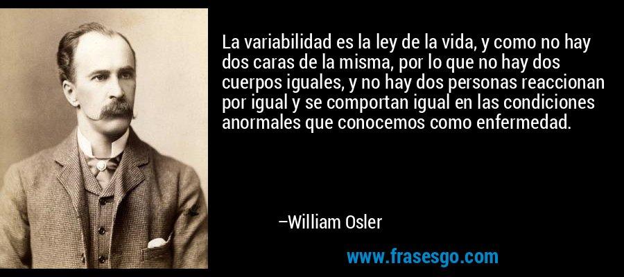 La variabilidad es la ley de la vida, y como no hay dos caras de la misma, por lo que no hay dos cuerpos iguales, y no hay dos personas reaccionan por igual y se comportan igual en las condiciones anormales que conocemos como enfermedad. – William Osler