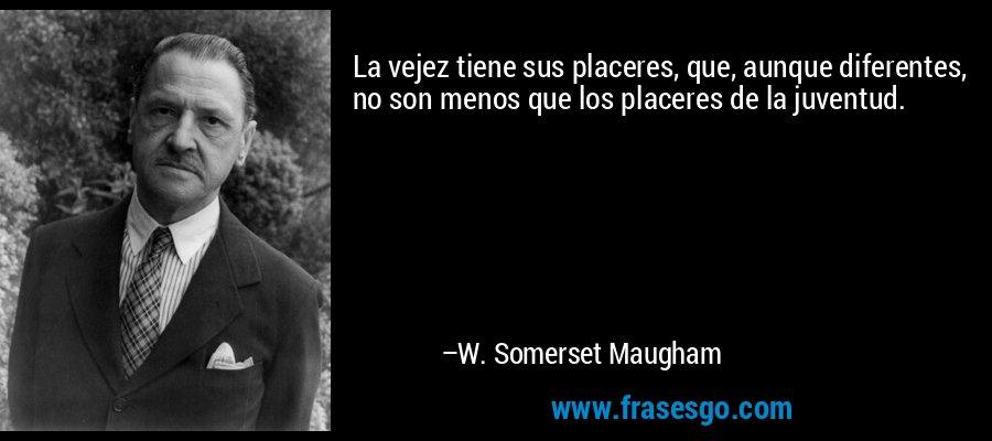 La vejez tiene sus placeres, que, aunque diferentes, no son menos que los placeres de la juventud. – W. Somerset Maugham
