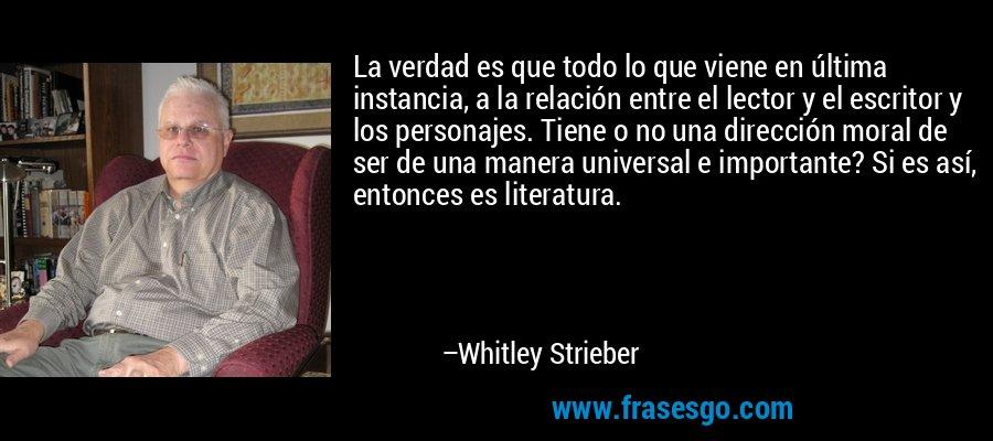 La verdad es que todo lo que viene en última instancia, a la relación entre el lector y el escritor y los personajes. Tiene o no una dirección moral de ser de una manera universal e importante? Si es así, entonces es literatura. – Whitley Strieber