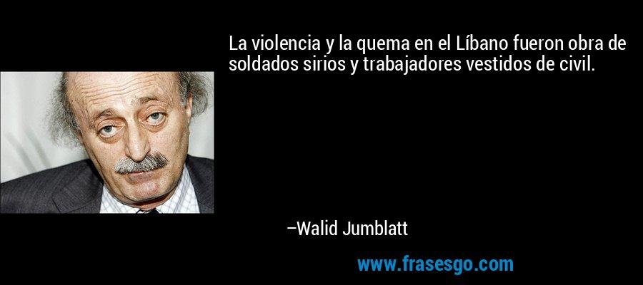 La violencia y la quema en el Líbano fueron obra de soldados sirios y trabajadores vestidos de civil. – Walid Jumblatt